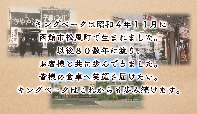 キングベークは昭和4年11月に函館市松風町で生まれました。以後80数年に渡り、お客様と共に歩んできました。皆様の食卓へ笑顔を届けたい。キングベークはこれからも歩み続けます。